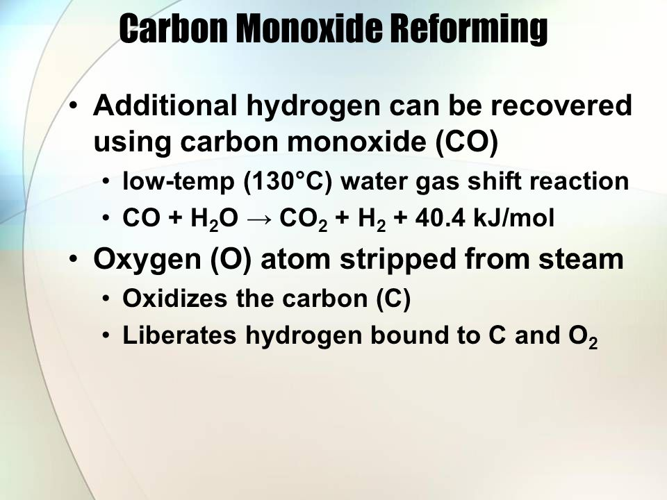Carbon Monoxide Reforming Additional hydrogen can be recovered using carbon monoxide (CO) low-temp (130°C) water gas shift reaction CO + H 2 O → CO 2 + H 2 + 40.4 kJ/mol Oxygen (O) atom stripped from steam Oxidizes the carbon (C) Liberates hydrogen bound to C and O 2