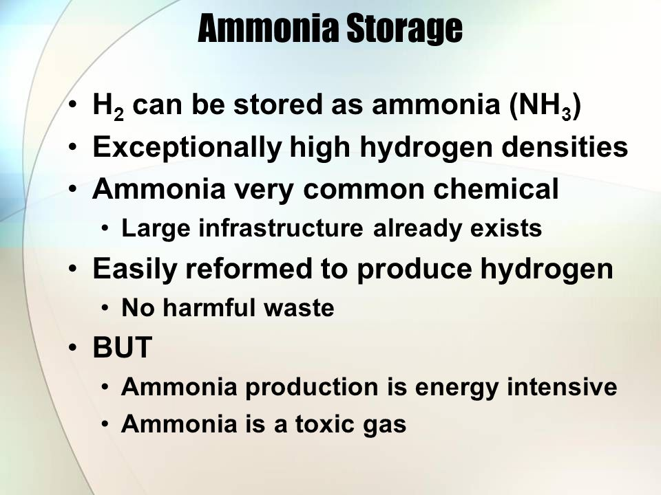 Ammonia Storage H 2 can be stored as ammonia (NH 3 ) Exceptionally high hydrogen densities Ammonia very common chemical Large infrastructure already exists Easily reformed to produce hydrogen No harmful waste BUT Ammonia production is energy intensive Ammonia is a toxic gas