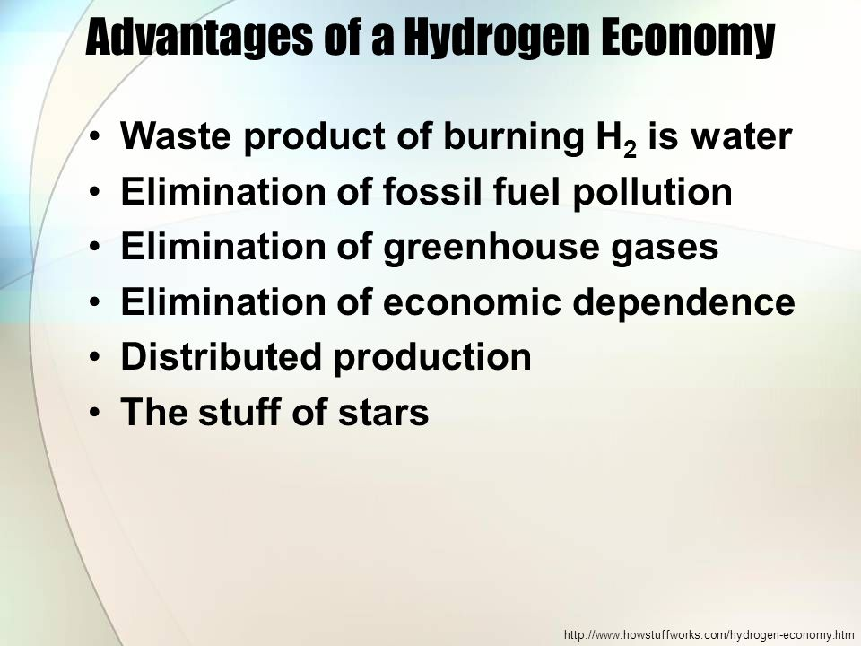 Advantages of a Hydrogen Economy Waste product of burning H 2 is water Elimination of fossil fuel pollution Elimination of greenhouse gases Eliminatio