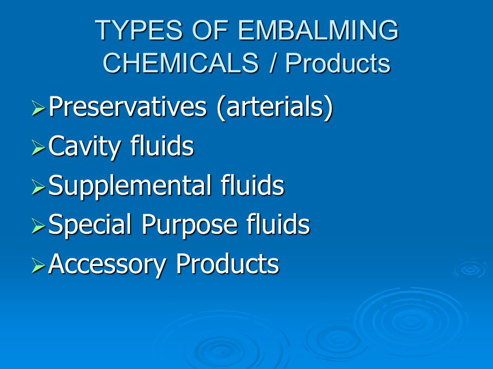 TYPES OF EMBALMING CHEMICALS / Products  Preservatives (arterials)  Cavity fluids  Supplemental fluids  Special Purpose fluids  Accessory Product