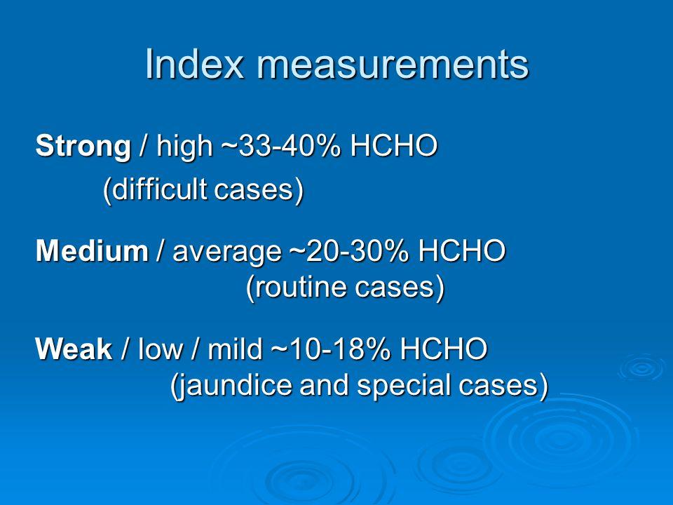 Index measurements Strong / high ~33-40% HCHO (difficult cases) Medium / average ~20-30% HCHO (routine cases) Weak / low / mild ~10-18% HCHO (jaundice