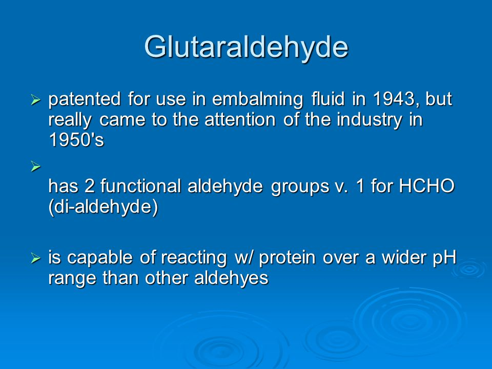 Glutaraldehyde  patented for use in embalming fluid in 1943, but really came to the attention of the industry in 1950's  has 2 functional aldehyde g