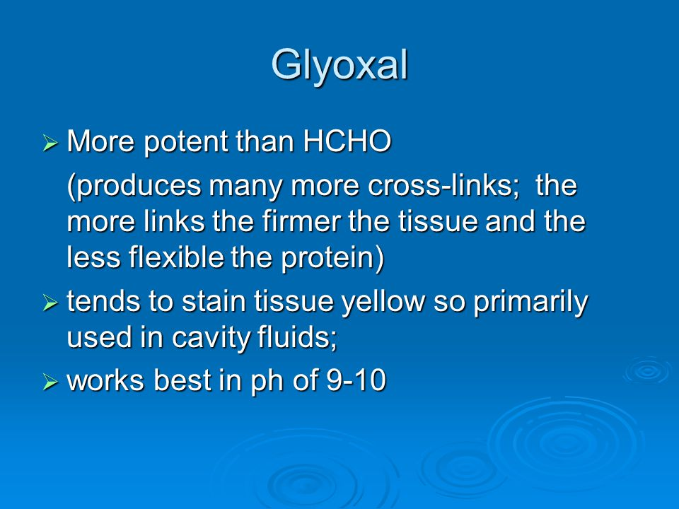 Glyoxal  More potent than HCHO (produces many more cross-links; the more links the firmer the tissue and the less flexible the protein)  tends to st