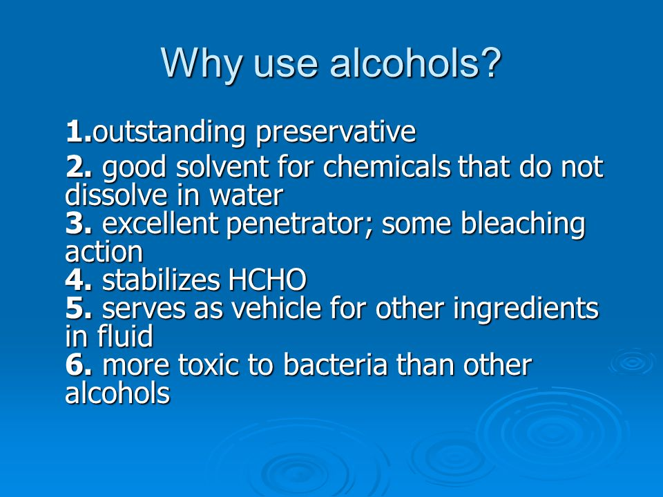 Why use alcohols? 1.outstanding preservative 2. good solvent for chemicals that do not dissolve in water 3. excellent penetrator; some bleaching actio