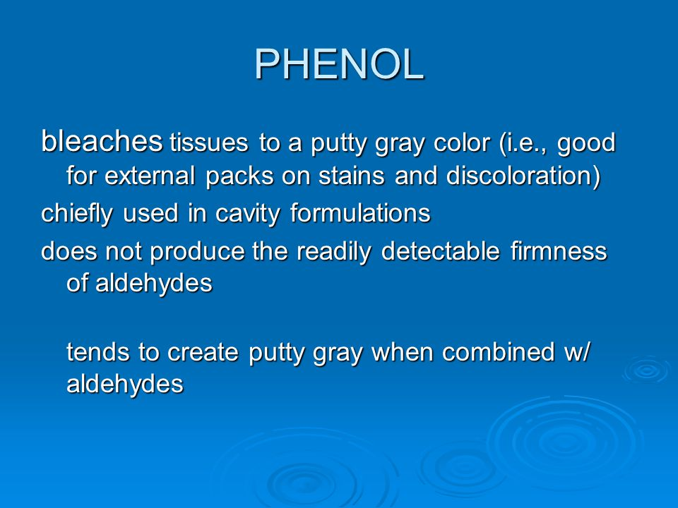 PHENOL bleaches tissues to a putty gray color (i.e., good for external packs on stains and discoloration) chiefly used in cavity formulations does not