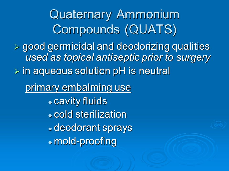 Quaternary Ammonium Compounds (QUATS)  good germicidal and deodorizing qualities used as topical antiseptic prior to surgery  in aqueous solution pH