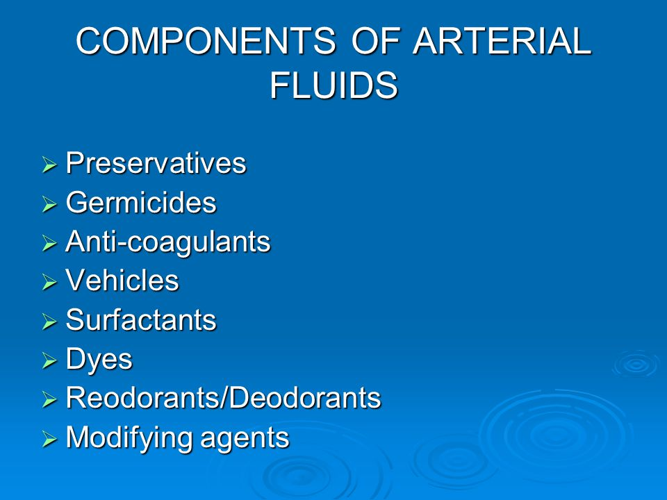 COMPONENTS OF ARTERIAL FLUIDS  Preservatives  Germicides  Anti-coagulants  Vehicles  Surfactants  Dyes  Reodorants/Deodorants  Modifying agent