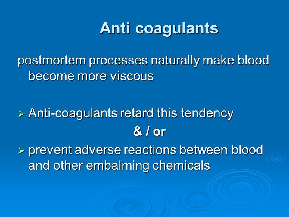 Anti coagulants postmortem processes naturally make blood become more viscous  Anti-coagulants retard this tendency & / or  prevent adverse reaction