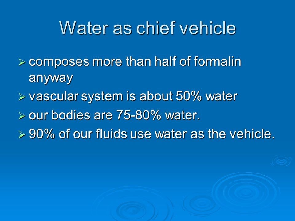 Water as chief vehicle  composes more than half of formalin anyway  vascular system is about 50% water  our bodies are 75-80% water.  90% of our f