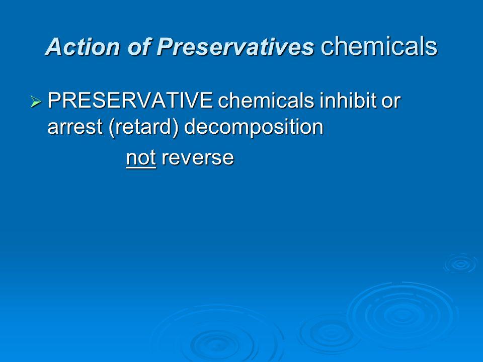 Action of Preservatives chemicals  PRESERVATIVE chemicals inhibit or arrest (retard) decomposition not reverse