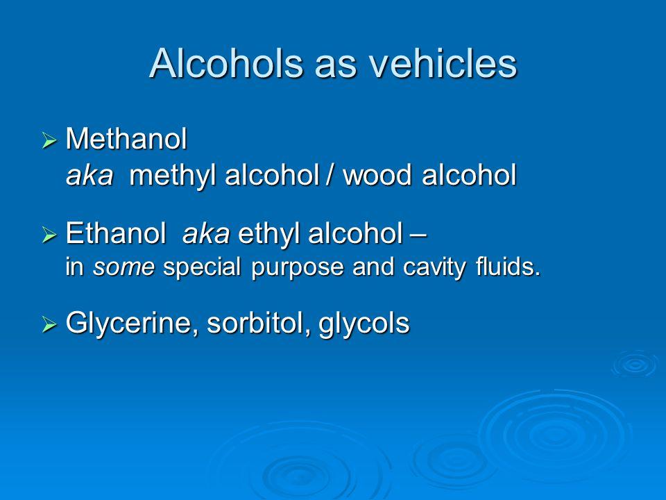 Alcohols as vehicles  Methanol aka methyl alcohol / wood alcohol  Ethanol aka ethyl alcohol – in some special purpose and cavity fluids.  Glycerine