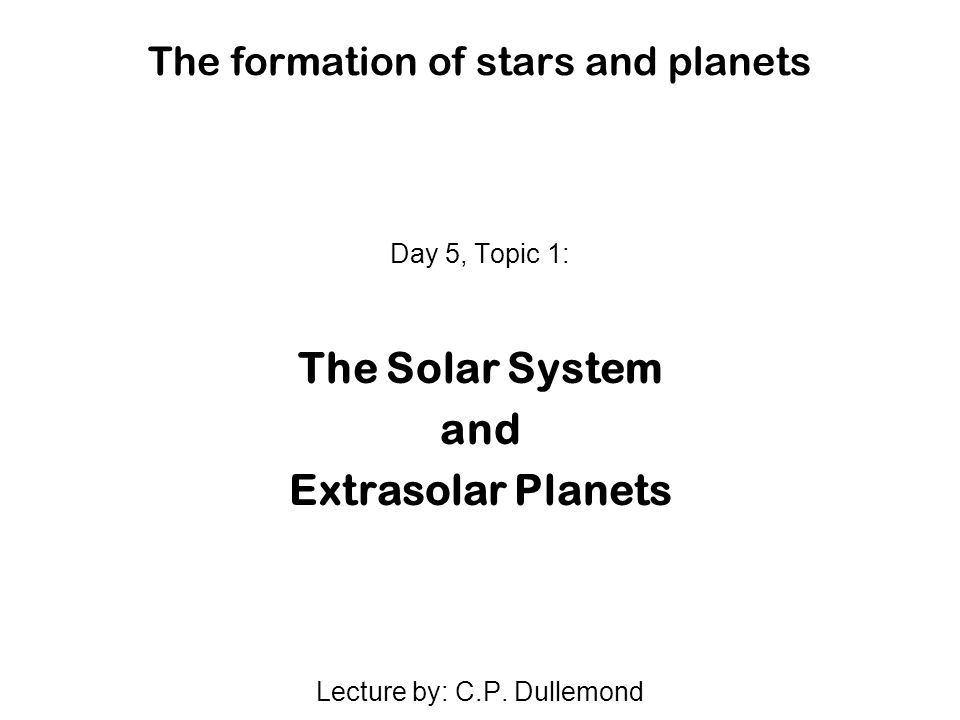 The formation of stars and planets Day 5, Topic 1: The Solar System and Extrasolar Planets Lecture by: C.P.