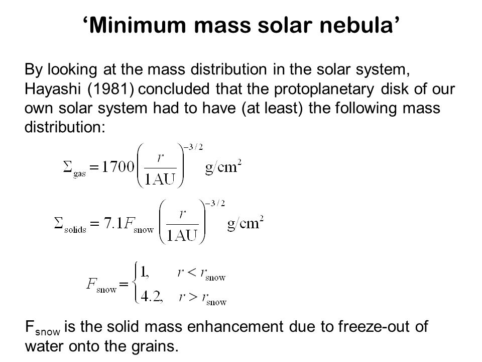 'Minimum mass solar nebula' By looking at the mass distribution in the solar system, Hayashi (1981) concluded that the protoplanetary disk of our own solar system had to have (at least) the following mass distribution: F snow is the solid mass enhancement due to freeze-out of water onto the grains.
