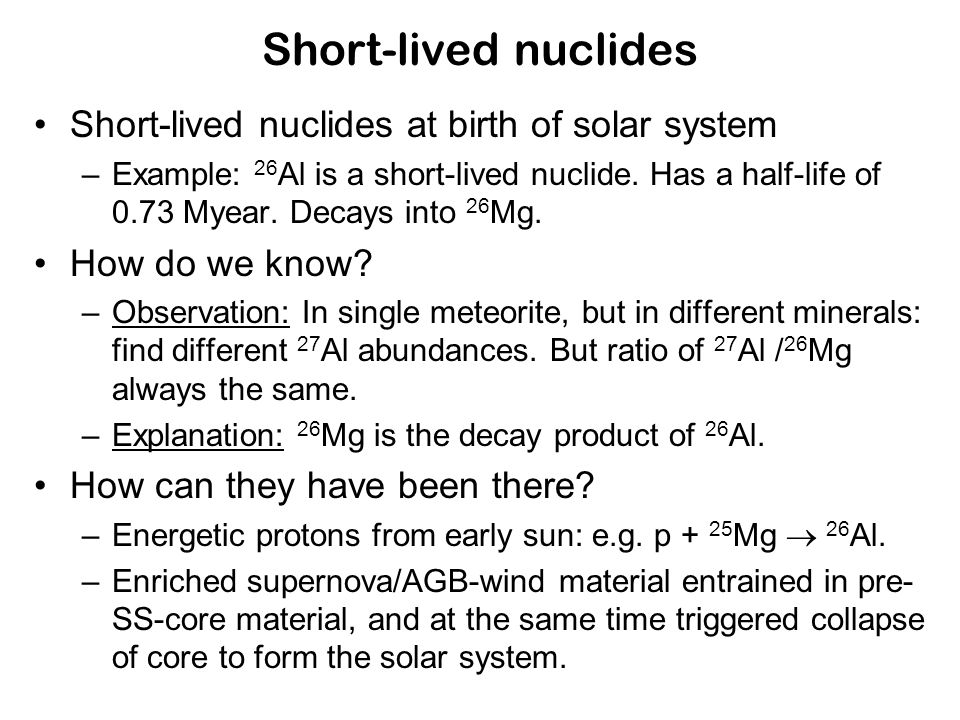 Short-lived nuclides Short-lived nuclides at birth of solar system –Example: 26 Al is a short-lived nuclide.