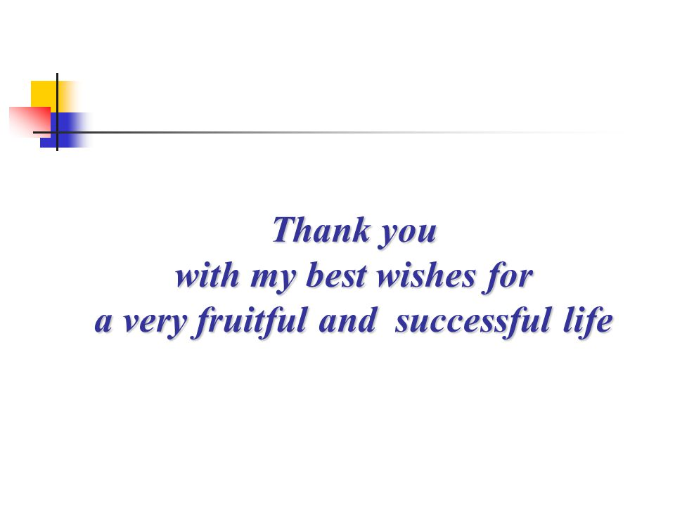 Thank you with my best wishes for a very fruitful and successful life