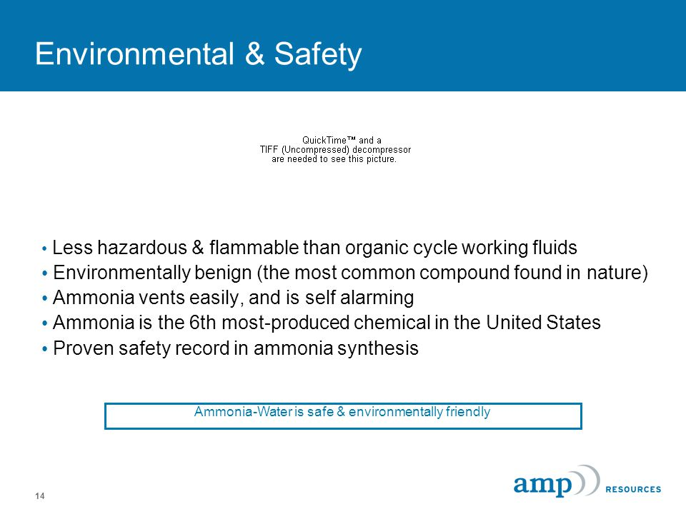 14 Environmental & Safety Less hazardous & flammable than organic cycle working fluids Environmentally benign (the most common compound found in nature) Ammonia vents easily, and is self alarming Ammonia is the 6th most-produced chemical in the United States Proven safety record in ammonia synthesis Ammonia-Water is safe & environmentally friendly
