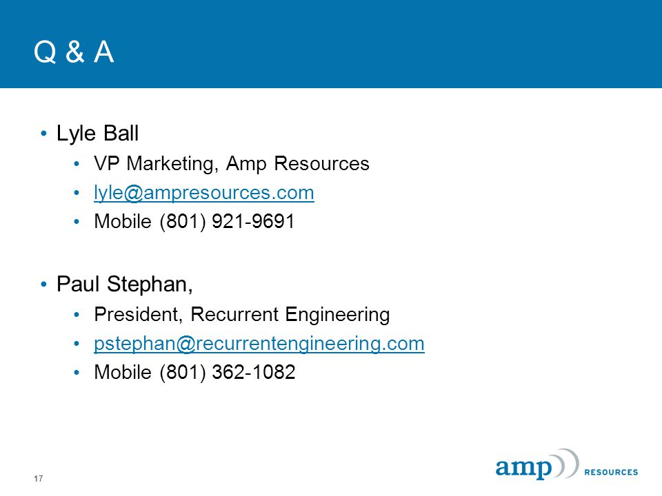 17 Q & A Lyle Ball VP Marketing, Amp Resources lyle@ampresources.com Mobile (801) 921-9691 Paul Stephan, President, Recurrent Engineering pstephan@rec