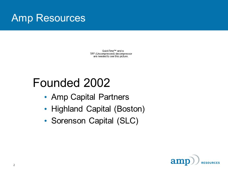 2 Amp Resources Founded 2002 Amp Capital Partners Highland Capital (Boston) Sorenson Capital (SLC)