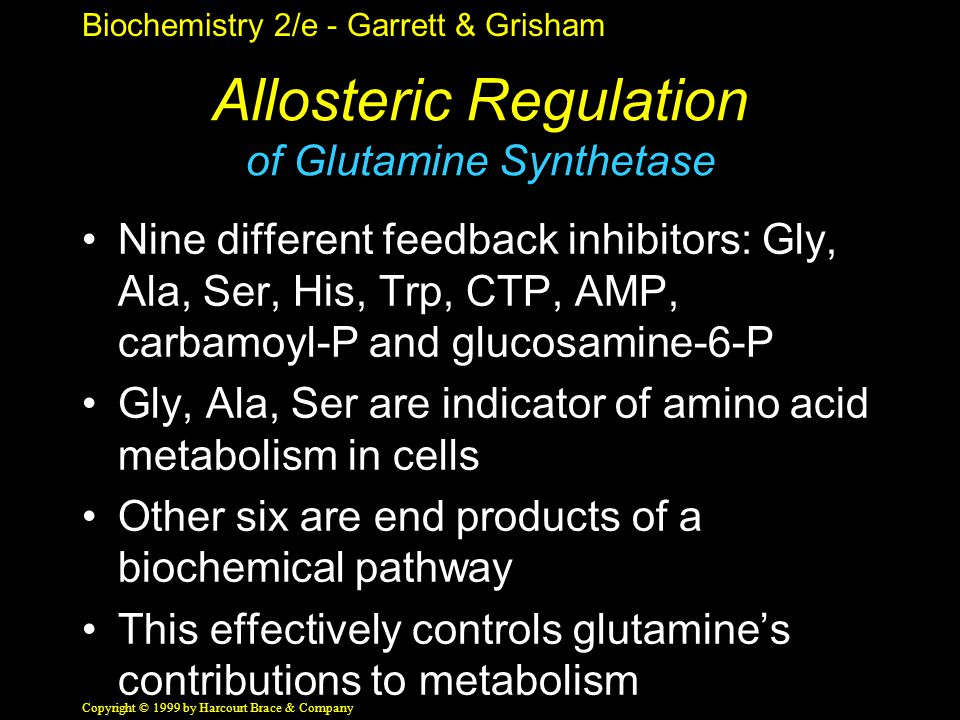 Biochemistry 2/e - Garrett & Grisham Copyright © 1999 by Harcourt Brace & Company Allosteric Regulation of Glutamine Synthetase Nine different feedback inhibitors: Gly, Ala, Ser, His, Trp, CTP, AMP, carbamoyl-P and glucosamine-6-P Gly, Ala, Ser are indicator of amino acid metabolism in cells Other six are end products of a biochemical pathway This effectively controls glutamine's contributions to metabolism
