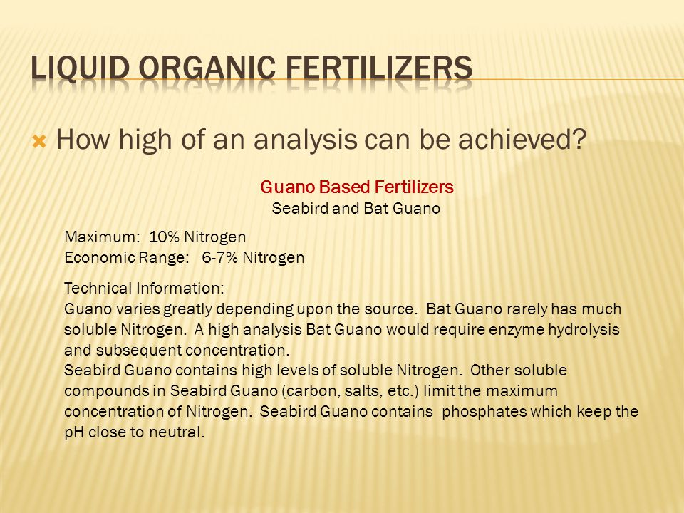 How high of an analysis can be achieved? Guano Based Fertilizers Seabird and Bat Guano Maximum: 10% Nitrogen Economic Range: 6-7% Nitrogen Technical