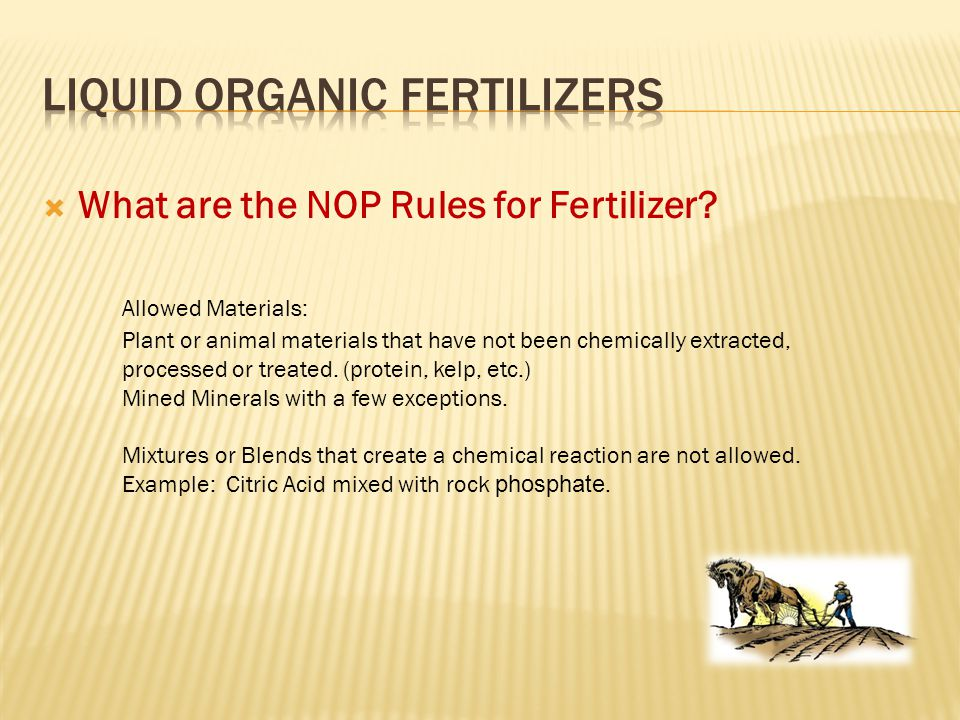  What are the NOP Rules for Fertilizer? Plant or animal materials that have not been chemically extracted, processed or treated. (protein, kelp, etc.