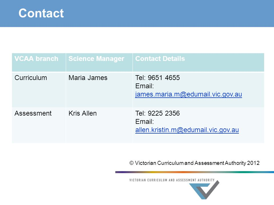 Contact VCAA branchScience ManagerContact Details CurriculumMaria JamesTel: 9651 4655 Email: james.maria.m@edumail.vic.gov.au james.maria.m@edumail.vic.gov.au AssessmentKris AllenTel: 9225 2356 Email: allen.kristin.m@edumail.vic.gov.au © Victorian Curriculum and Assessment Authority 2012