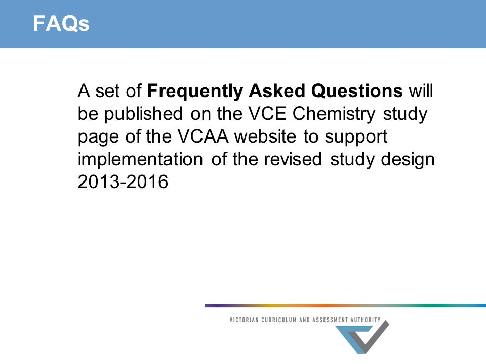FAQs A set of Frequently Asked Questions will be published on the VCE Chemistry study page of the VCAA website to support implementation of the revise