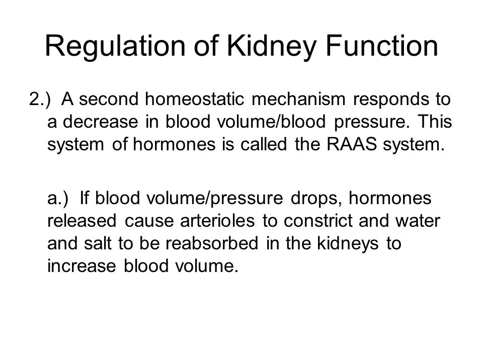 Regulation of Kidney Function 2.) A second homeostatic mechanism responds to a decrease in blood volume/blood pressure. This system of hormones is cal