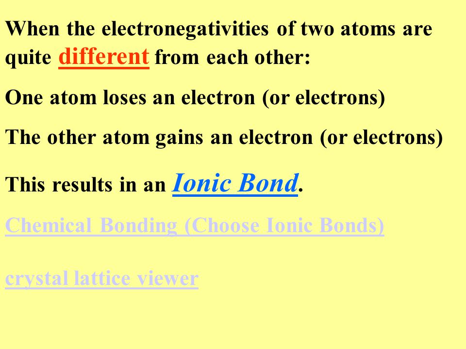 When the electronegativities of two atoms are quite different from each other: One atom loses an electron (or electrons) The other atom gains an electron (or electrons) This results in an Ionic Bond.