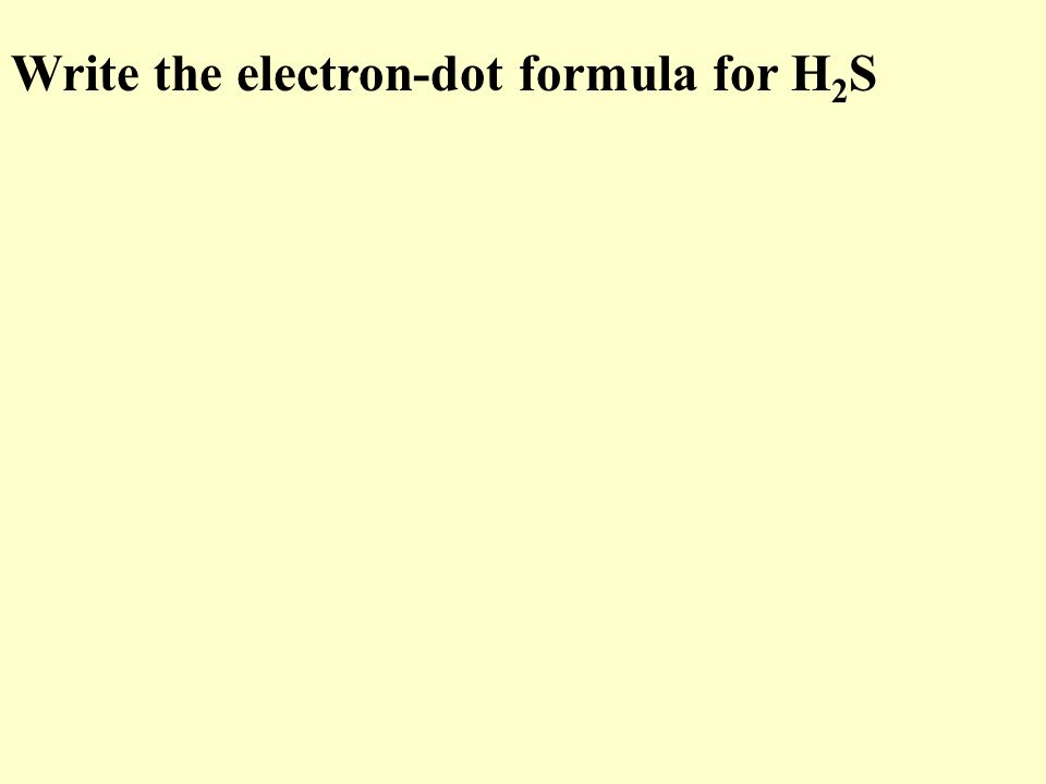 Write the electron-dot formula for H 2 S