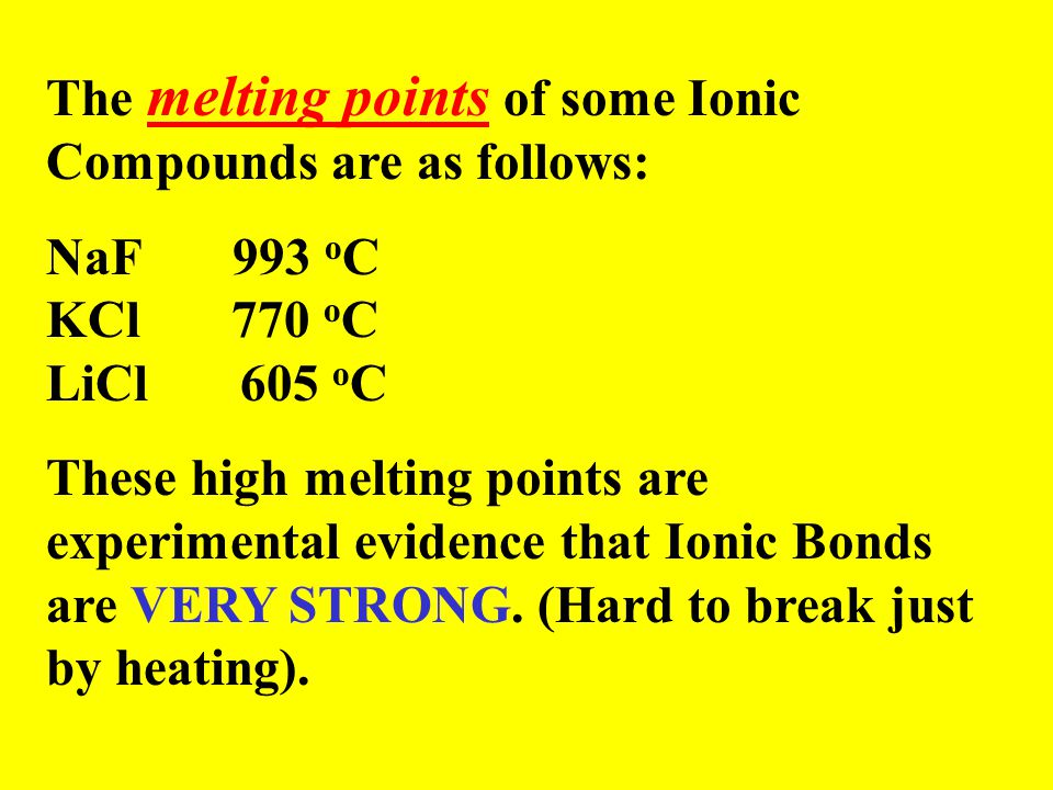The melting points of some Ionic Compounds are as follows: NaF 993 o C KCl 770 o C LiCl 605 o C These high melting points are experimental evidence that Ionic Bonds are VERY STRONG.