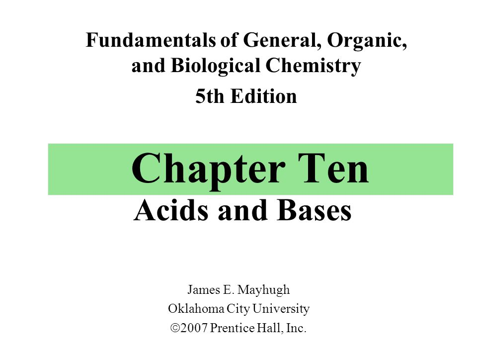 Chapter Ten Acids and Bases Fundamentals of General, Organic, and Biological Chemistry 5th Edition James E.