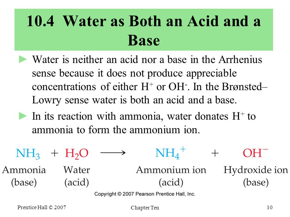 Prentice Hall © 2007 Chapter Ten 10 10.4 Water as Both an Acid and a Base ►Water is neither an acid nor a base in the Arrhenius sense because it does not produce appreciable concentrations of either H + or OH -.