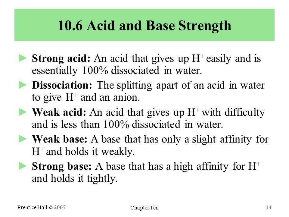 Prentice Hall © 2007 Chapter Ten 14 10.6 Acid and Base Strength ►Strong acid: An acid that gives up H + easily and is essentially 100% dissociated in water.