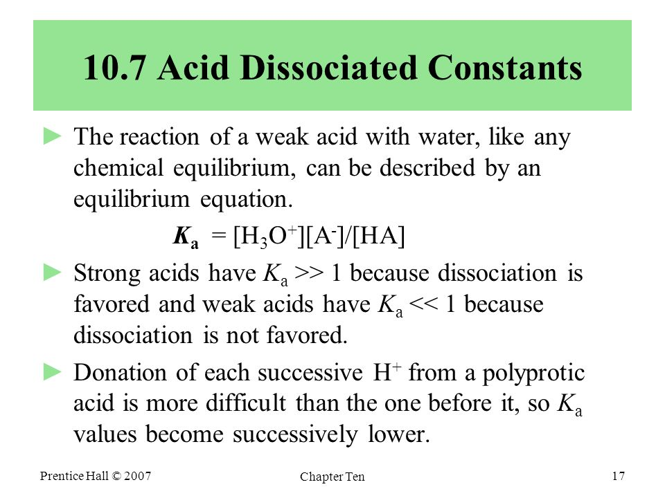 Prentice Hall © 2007 Chapter Ten 17 10.7 Acid Dissociated Constants ►The reaction of a weak acid with water, like any chemical equilibrium, can be described by an equilibrium equation.