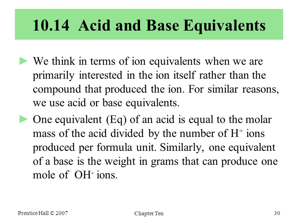 Prentice Hall © 2007 Chapter Ten 30 10.14 Acid and Base Equivalents ►We think in terms of ion equivalents when we are primarily interested in the ion itself rather than the compound that produced the ion.