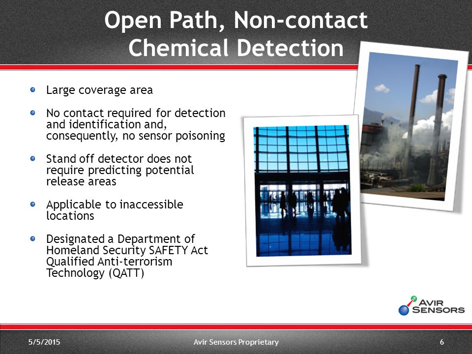 Patented ChemVECTOR™ algorithm recognizes and identifies chemical's infrared signatures in one second Detection and identification confirmed over user-defined intervals (30 seconds typical) Large on-board database of chemical signatures User configurable alert and alarm actions Easily operated by untrained personnel 5/5/2015Avir Sensors Proprietary7 Instant Alert and Identification