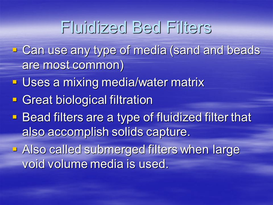 Fluidized Bed Filters  Can use any type of media (sand and beads are most common)  Uses a mixing media/water matrix  Great biological filtration  Bead filters are a type of fluidized filter that also accomplish solids capture.