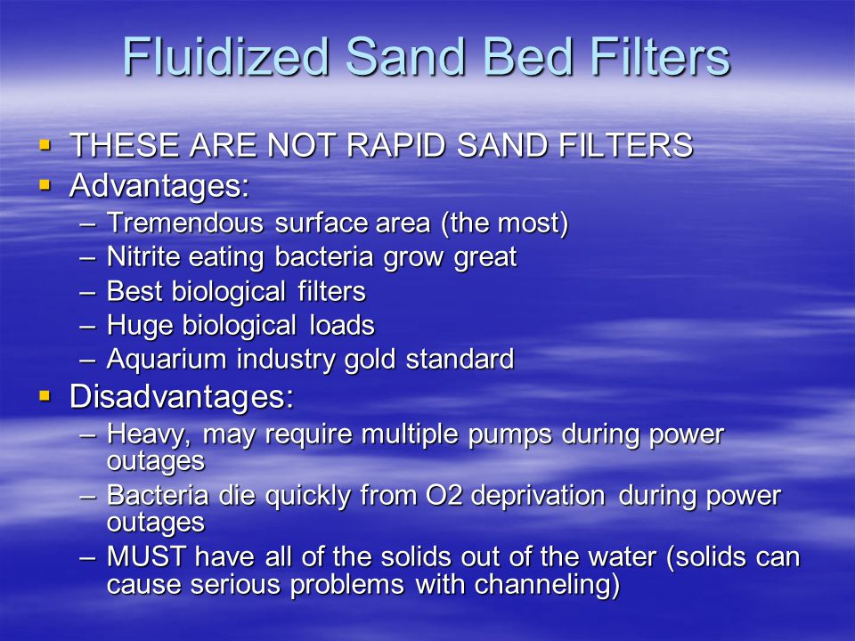 Fluidized Sand Bed Filters  THESE ARE NOT RAPID SAND FILTERS  Advantages: –Tremendous surface area (the most) –Nitrite eating bacteria grow great –Best biological filters –Huge biological loads –Aquarium industry gold standard  Disadvantages: –Heavy, may require multiple pumps during power outages –Bacteria die quickly from O2 deprivation during power outages –MUST have all of the solids out of the water (solids can cause serious problems with channeling)