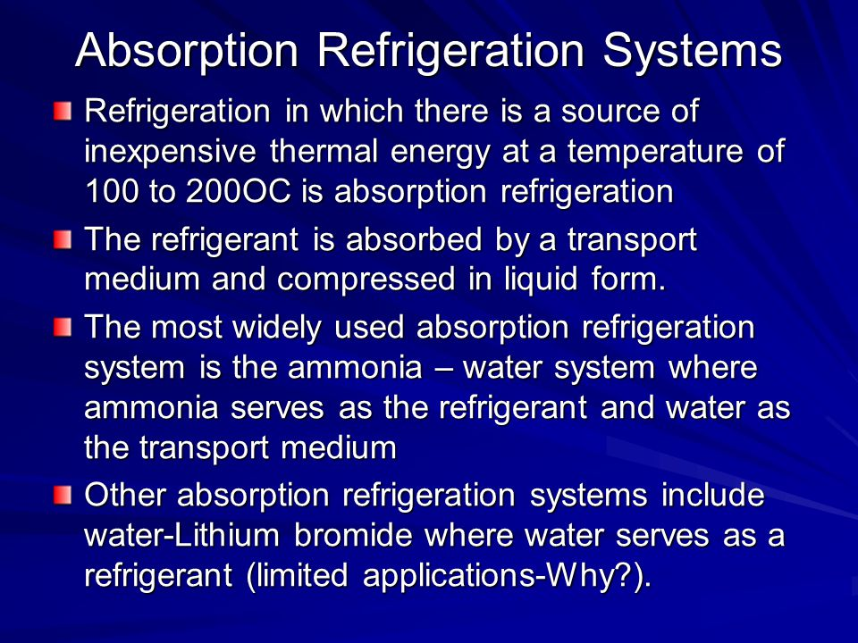 Absorption Refrigeration Systems Refrigeration in which there is a source of inexpensive thermal energy at a temperature of 100 to 200OC is absorption
