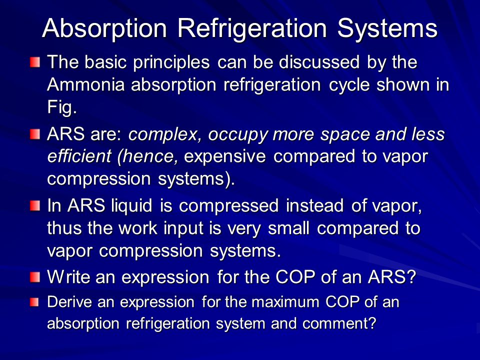 Absorption Refrigeration Systems The basic principles can be discussed by the Ammonia absorption refrigeration cycle shown in Fig. ARS are: complex, o