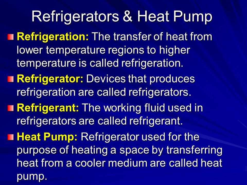 Refrigerators & Heat Pump Refrigeration: The transfer of heat from lower temperature regions to higher temperature is called refrigeration. Refrigerat