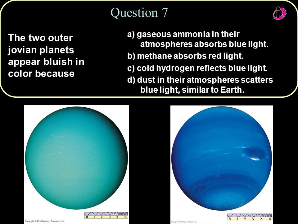 Copyright © 2010 Pearson Education, Inc. The two outer jovian planets appear bluish in color because Question 7 a) gaseous ammonia in their atmosphere