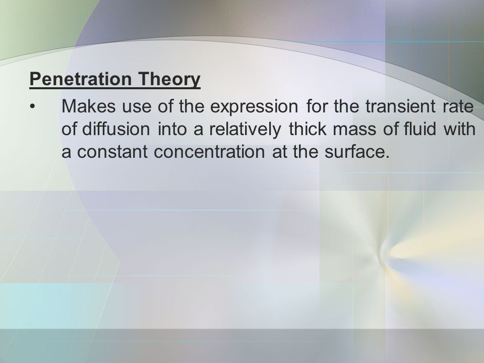 Penetration Theory Makes use of the expression for the transient rate of diffusion into a relatively thick mass of fluid with a constant concentration at the surface.