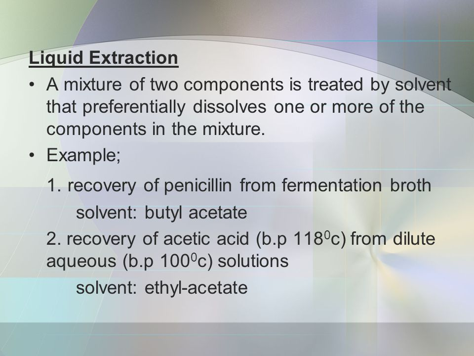 Liquid Extraction A mixture of two components is treated by solvent that preferentially dissolves one or more of the components in the mixture.