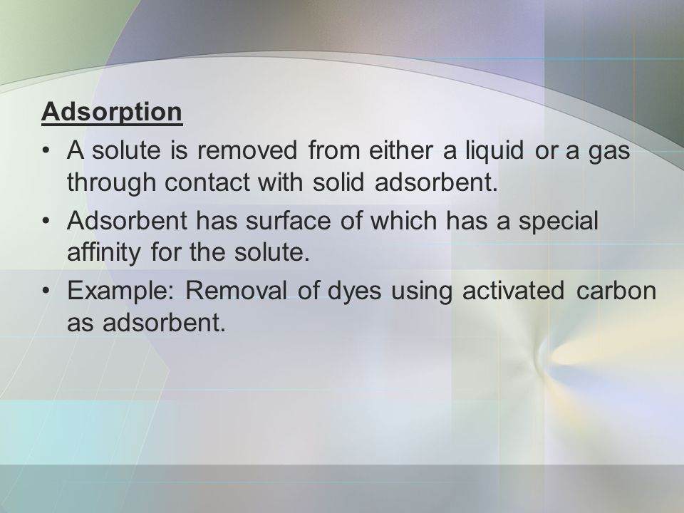 Adsorption A solute is removed from either a liquid or a gas through contact with solid adsorbent.
