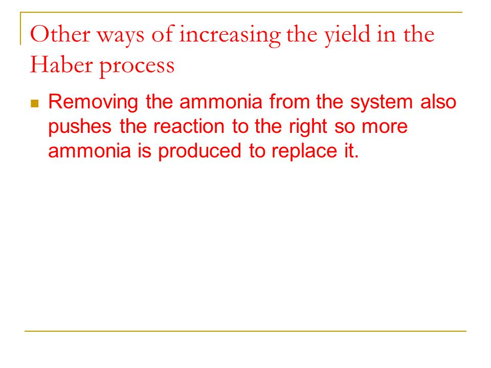 Other ways of increasing the yield in the Haber process Removing the ammonia from the system also pushes the reaction to the right so more ammonia is