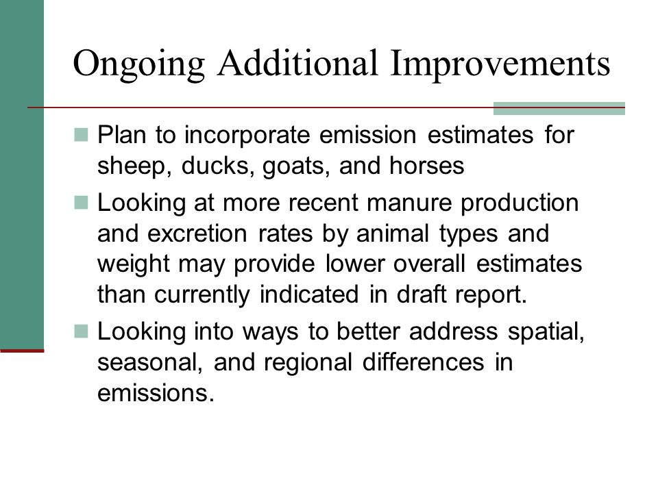 Ongoing Additional Improvements Plan to incorporate emission estimates for sheep, ducks, goats, and horses Looking at more recent manure production and excretion rates by animal types and weight may provide lower overall estimates than currently indicated in draft report.