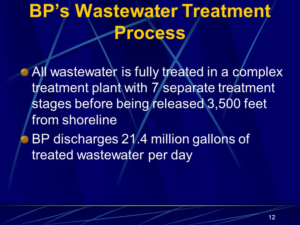 12 BP's Wastewater Treatment Process All wastewater is fully treated in a complex treatment plant with 7 separate treatment stages before being released 3,500 feet from shoreline BP discharges 21.4 million gallons of treated wastewater per day