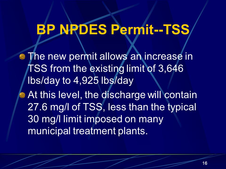 16 BP NPDES Permit--TSS The new permit allows an increase in TSS from the existing limit of 3,646 lbs/day to 4,925 lbs/day At this level, the discharge will contain 27.6 mg/l of TSS, less than the typical 30 mg/l limit imposed on many municipal treatment plants.